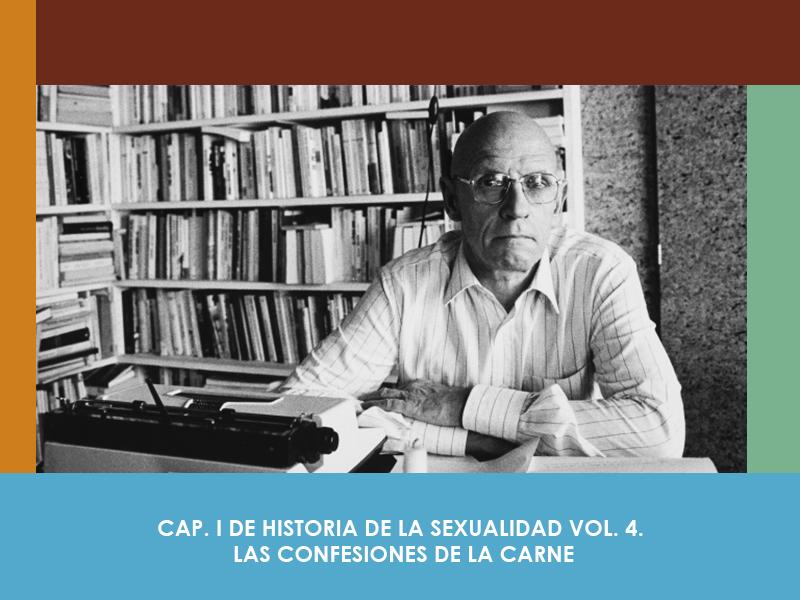 CAP. 1 DE HISTORIA DE LA SEXUALIDAD VOL. 4. LAS CONFESIONES DE LA CARNE, MICHEL FOUCAULT